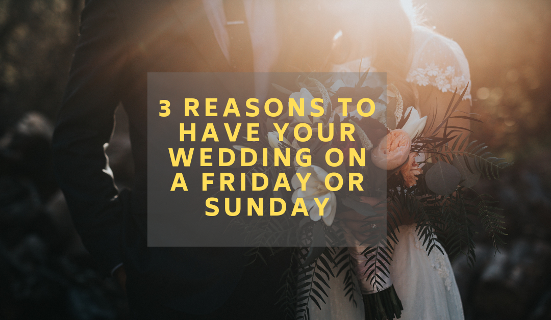 3 Reasons to have your Wedding on a Friday or Sunday