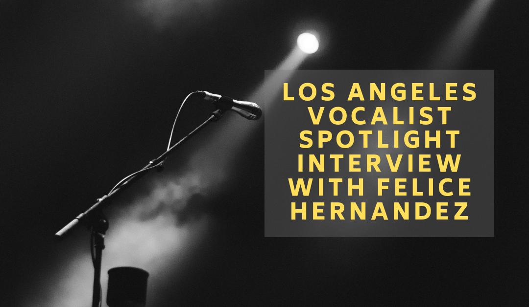 Los Angeles Vocalist Spotlight Interview with Felice Hernandez