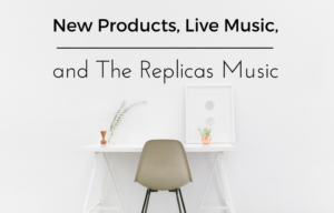New Products, Live Music, and The Replicas Music