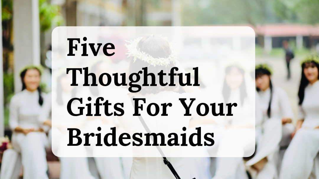 Five Thoughtful Gifts For Your Bridesmaids