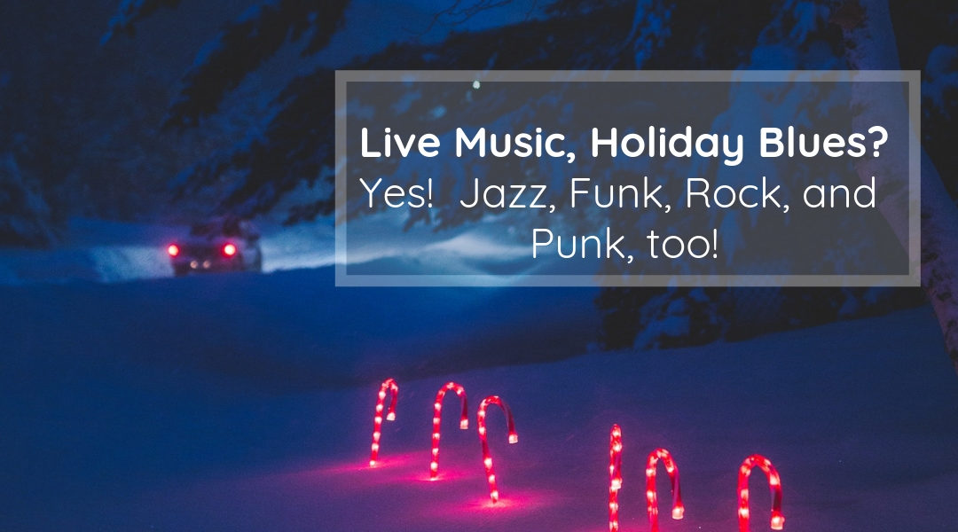 Live Music, Holiday Blues? Yes! Jazz, Funk, Rock and Pop, Too!