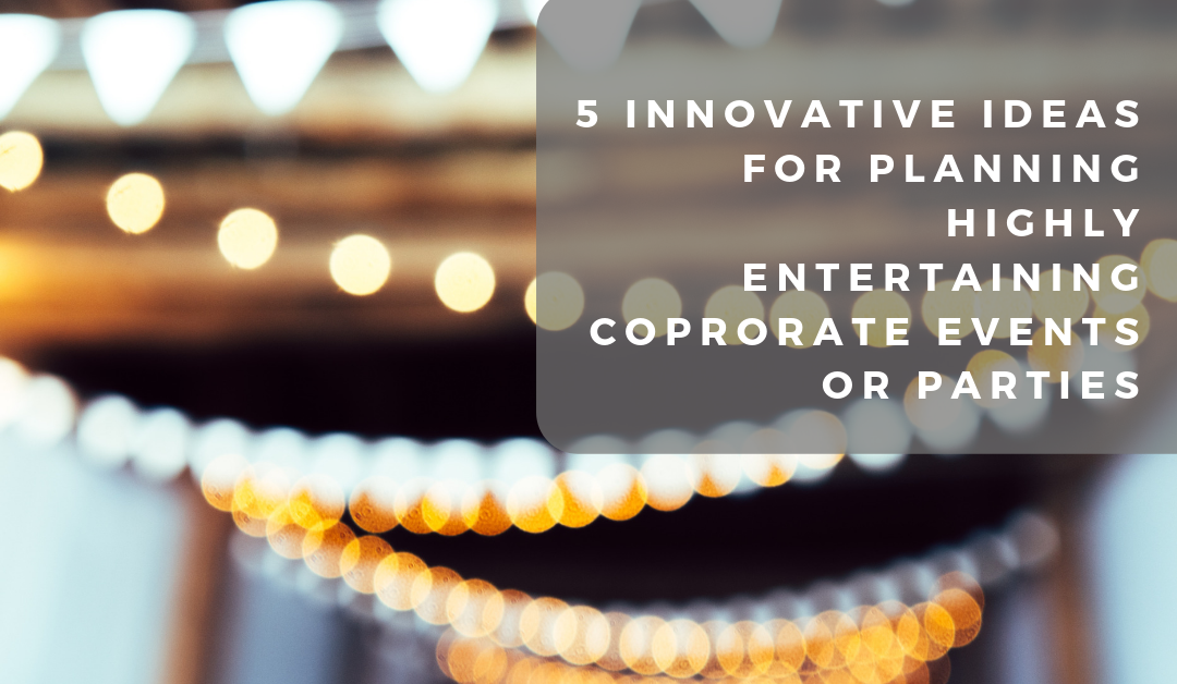 5 Innovative Ideas for Planning Highly Entertaining Coprorate Events or Parties